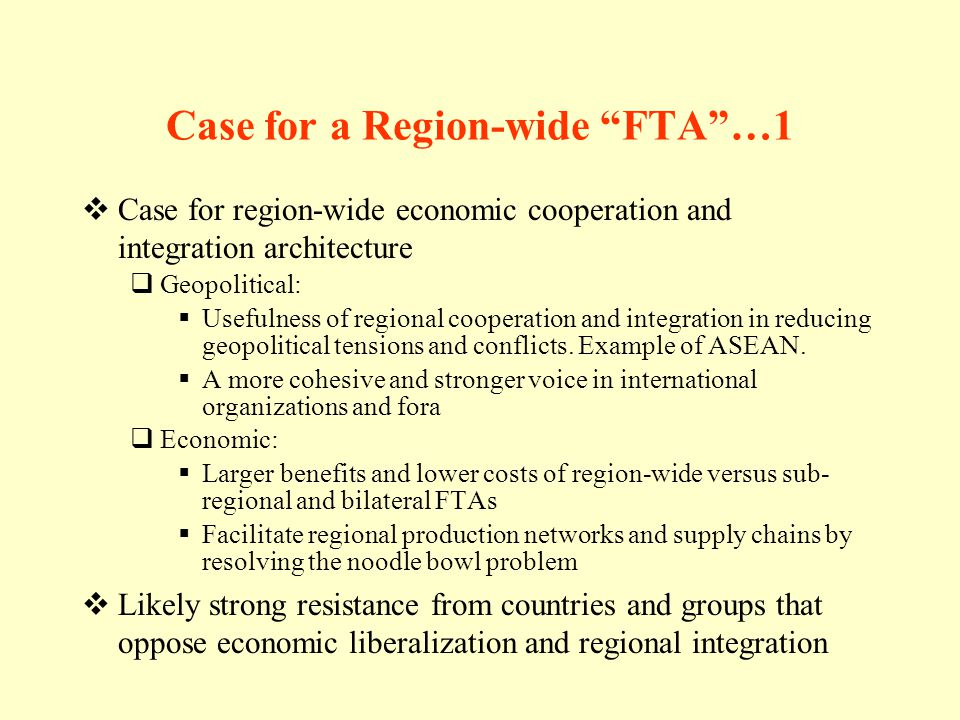 Case for a Region-wide FTA…1 Case for region-wide economic cooperation and integration architecture Geopolitical: Usefulness of regional cooperation and integration in reducing geopolitical tensions and conflicts.