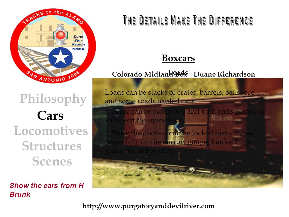 http://www.purgatoryanddevilriver.com Cars Locomotives Structures Scenes Philosophy Boxcars Loads Show the cars from H Brunk Loads can be stacks of crates, barrels, bails, ore and some roads hauled cars..: A car can be cut in two and both ends placed to show out the open door..: Since the doors could be locked many mines (especially on the narrow gauge) hauled high grade ore in box cars.