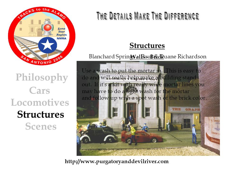 http://www.purgatoryanddevilriver.com Cars Locomotives Structures Scenes Philosophy Structures Walls - Brick Use a wash to put the mortar in.