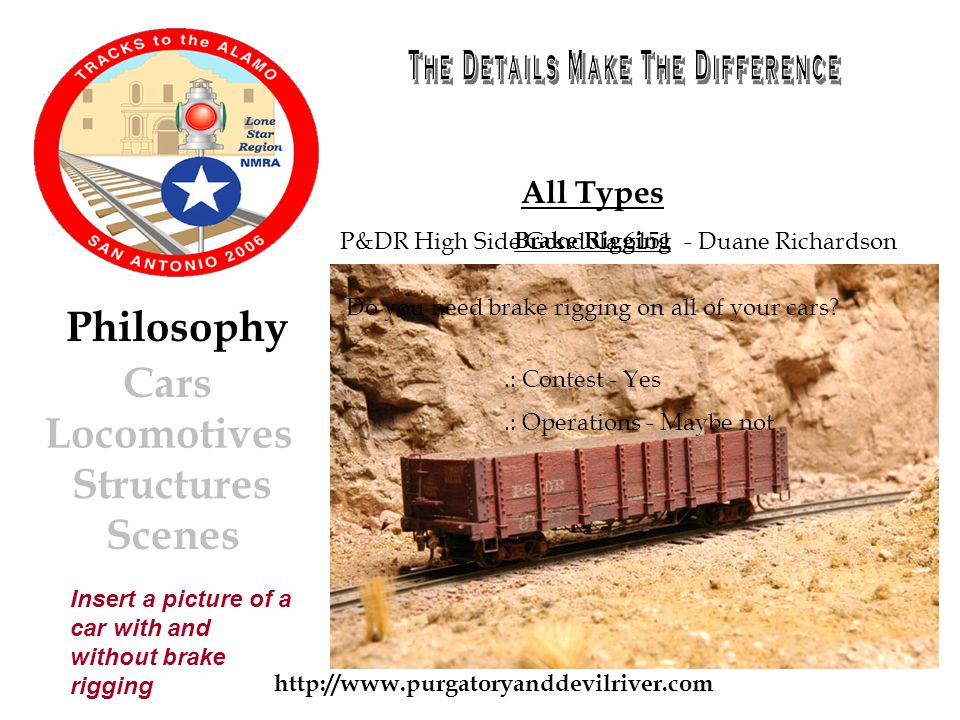 http://www.purgatoryanddevilriver.com Cars Locomotives Structures Scenes Philosophy All Types Brake Rigging.: Contest - Yes.: Operations - Maybe not Do you need brake rigging on all of your cars.