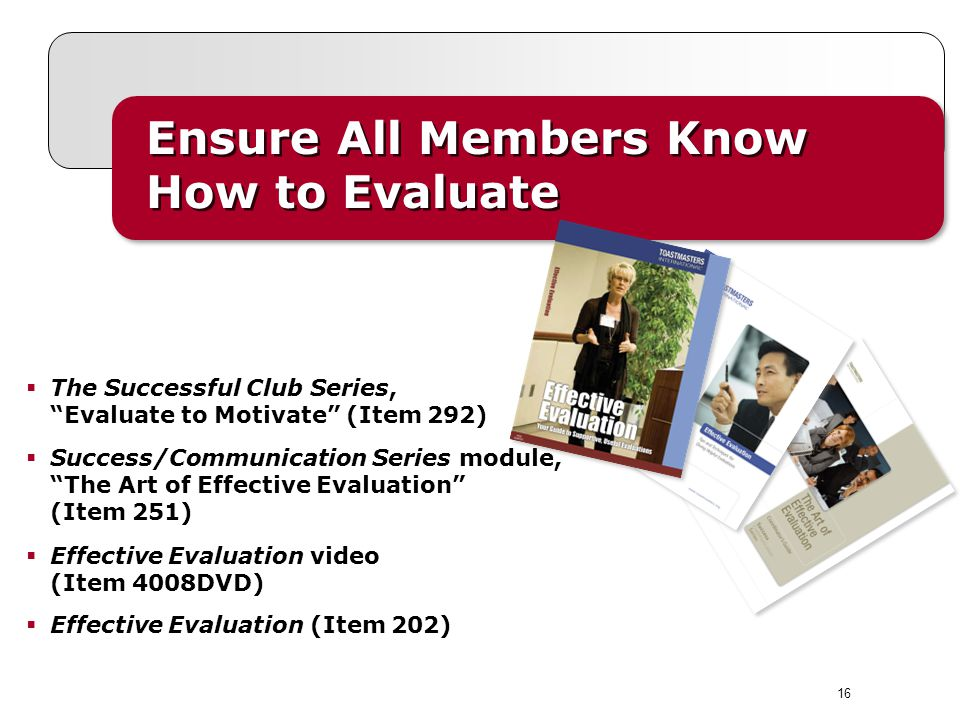 Ensure All Members Know How to Evaluate The Successful Club Series, Evaluate to Motivate (Item 292) Success/Communication Series module, The Art of Effective Evaluation (Item 251) Effective Evaluation video (Item 4008DVD) Effective Evaluation (Item 202) 16