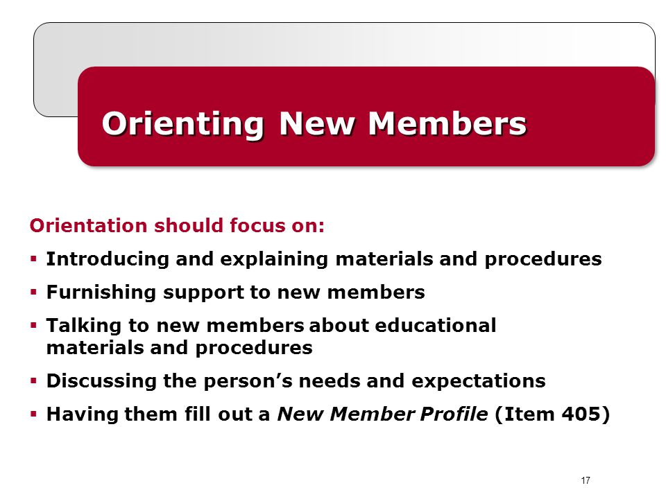 Orienting New Members Orientation should focus on: Introducing and explaining materials and procedures Furnishing support to new members Talking to new members about educational materials and procedures Discussing the persons needs and expectations Having them fill out a New Member Profile (Item 405) 17