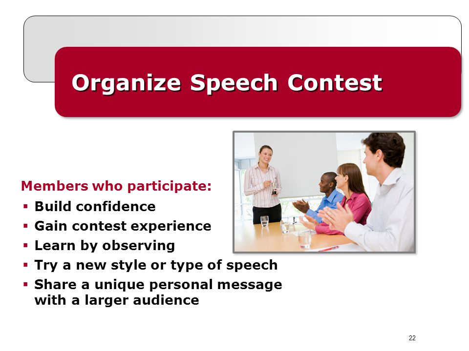 Organize Speech Contest Members who participate: Build confidence Gain contest experience Learn by observing Try a new style or type of speech Share a unique personal message with a larger audience 22