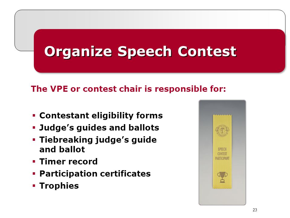 Organize Speech Contest The VPE or contest chair is responsible for: Contestant eligibility forms Judges guides and ballots Tiebreaking judges guide and ballot Timer record Participation certificates Trophies 23
