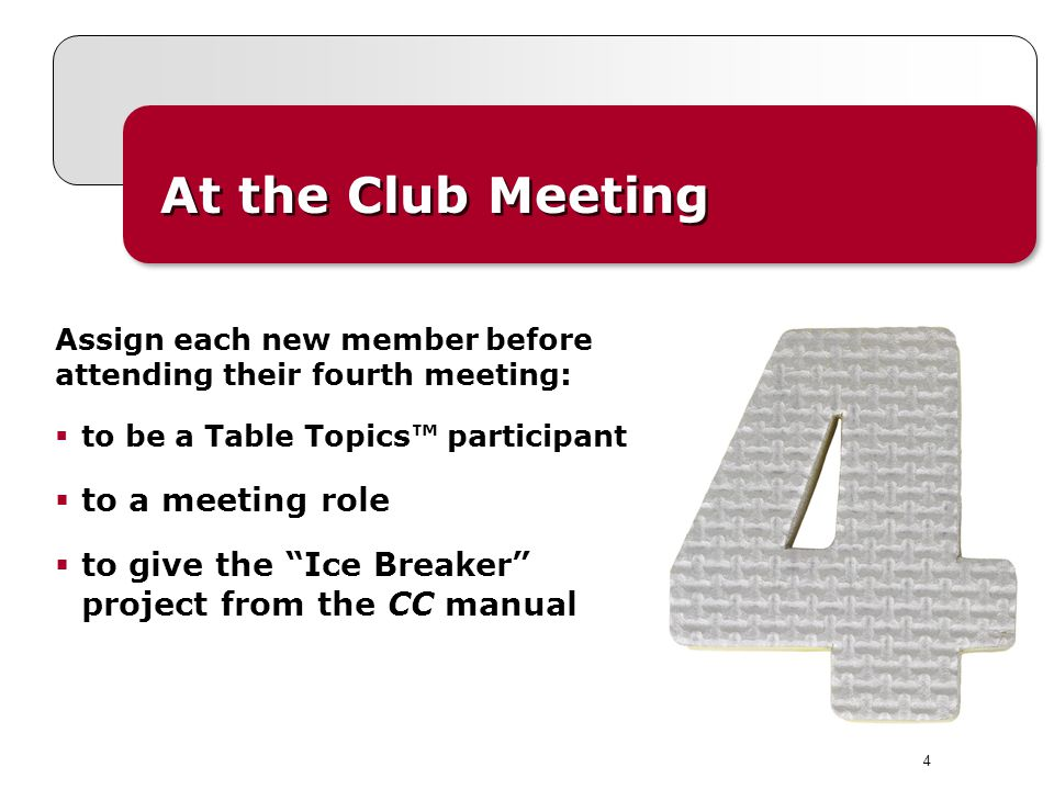 4 At the Club Meeting Assign each new member before attending their fourth meeting: to be a Table Topics participant to a meeting role to give the Ice Breaker project from the CC manual