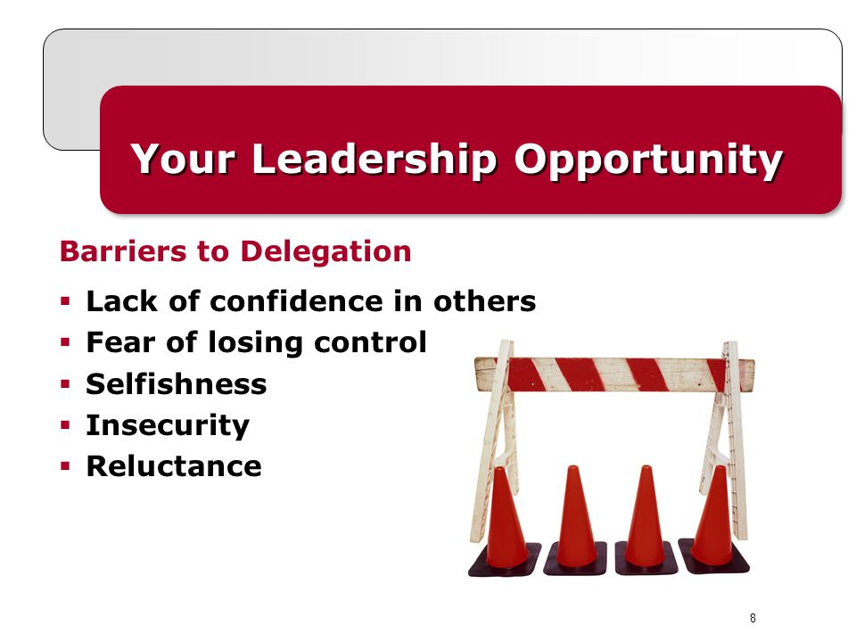 8 Your Leadership Opportunity Lack of confidence in others Fear of losing control Selfishness Insecurity Reluctance Barriers to Delegation