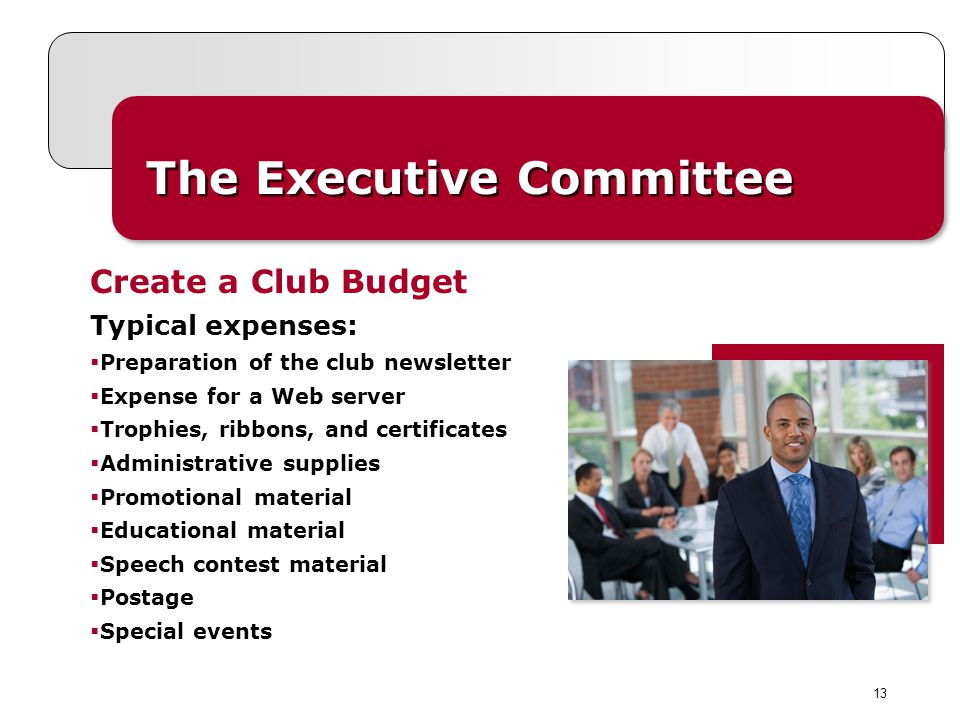 13 The Executive Committee Typical expenses: Preparation of the club newsletter Expense for a Web server Trophies, ribbons, and certificates Administrative supplies Promotional material Educational material Speech contest material Postage Special events Create a Club Budget