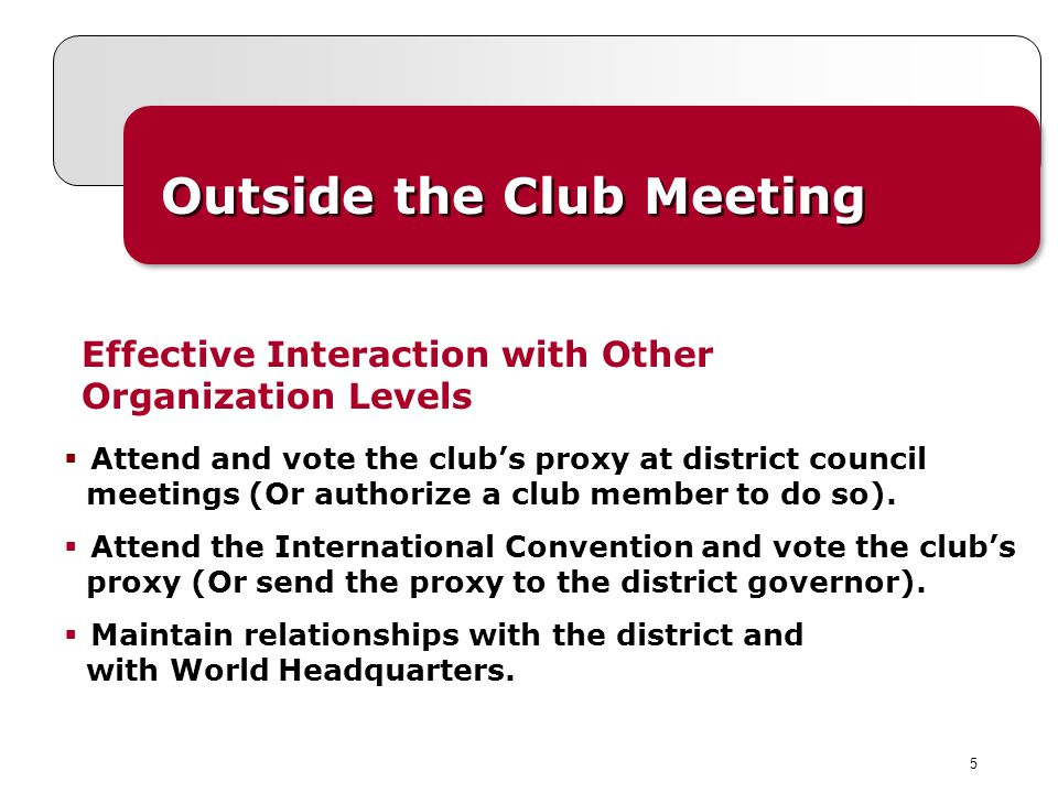 5 Outside the Club Meeting Effective Interaction with Other Organization Levels Attend and vote the clubs proxy at district council meetings (Or authorize a club member to do so).