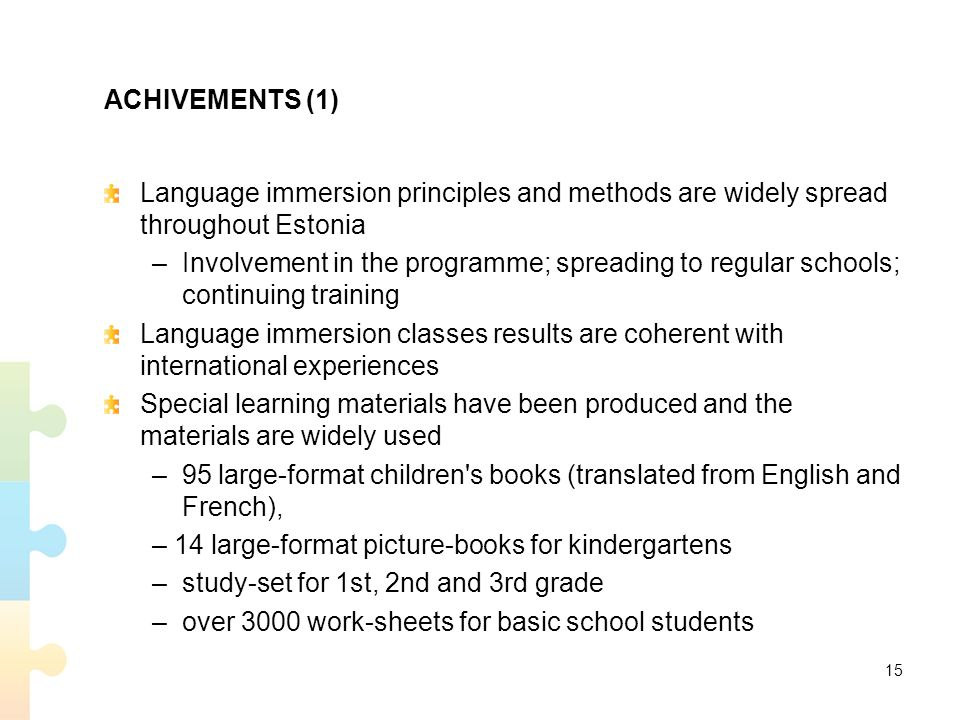 ACHIVEMENTS (1) Language immersion principles and methods are widely spread throughout Estonia – Involvement in the programme; spreading to regular schools; continuing training Language immersion classes results are coherent with international experiences Special learning materials have been produced and the materials are widely used – 95 large-format children s books (translated from English and French), – 14 large-format picture-books for kindergartens – study-set for 1st, 2nd and 3rd grade – over 3000 work-sheets for basic school students 15