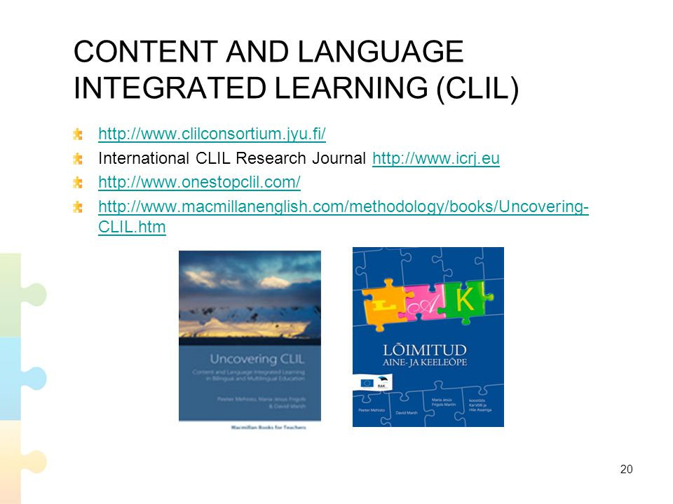 CONTENT AND LANGUAGE INTEGRATED LEARNING (CLIL) http://www.clilconsortium.jyu.fi/ International CLIL Research Journal http://www.icrj.euhttp://www.icrj.eu http://www.onestopclil.com/ http://www.macmillanenglish.com/methodology/books/Uncovering- CLIL.htm 20