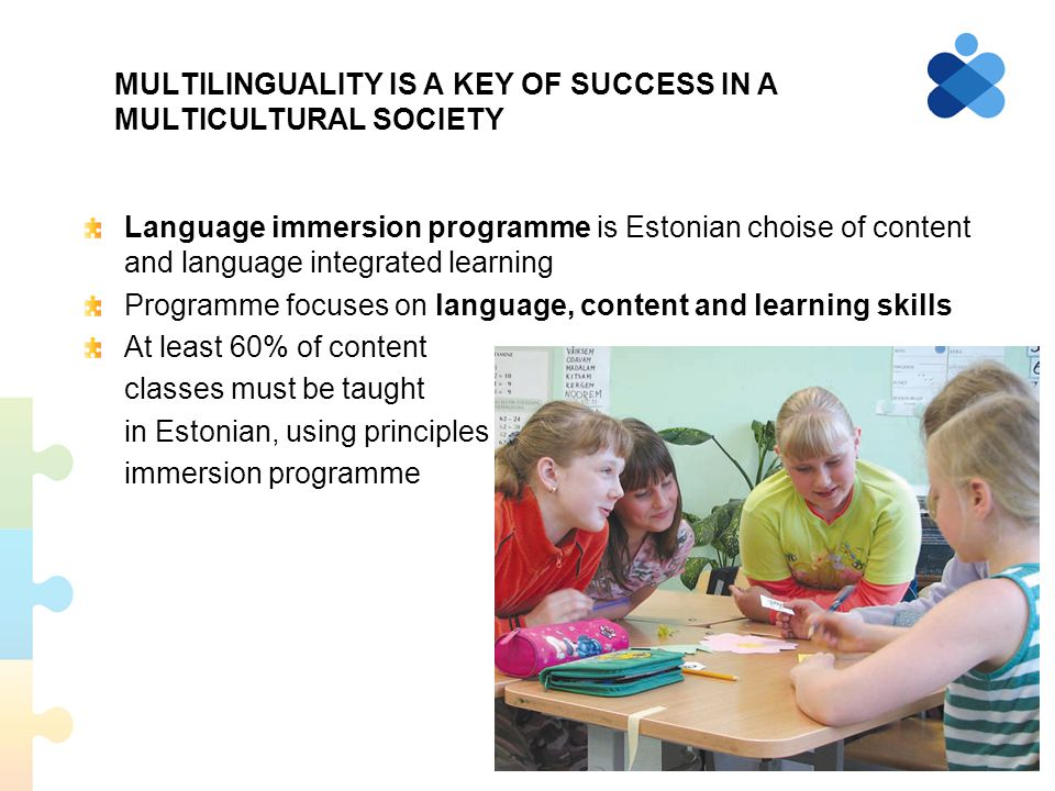 MULTILINGUALITY IS A KEY OF SUCCESS IN A MULTICULTURAL SOCIETY Language immersion programme is Estonian choise of content and language integrated learning Programme focuses on language, content and learning skills At least 60% of content classes must be taught in Estonian, using principles of immersion programme 8