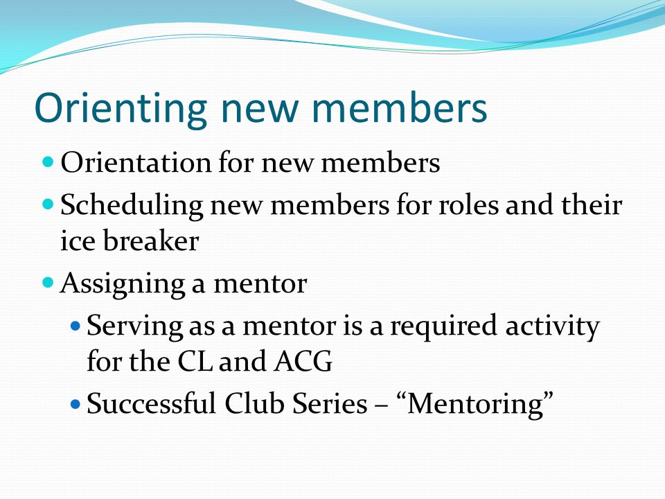 Orienting new members Orientation for new members Scheduling new members for roles and their ice breaker Assigning a mentor Serving as a mentor is a required activity for the CL and ACG Successful Club Series – Mentoring