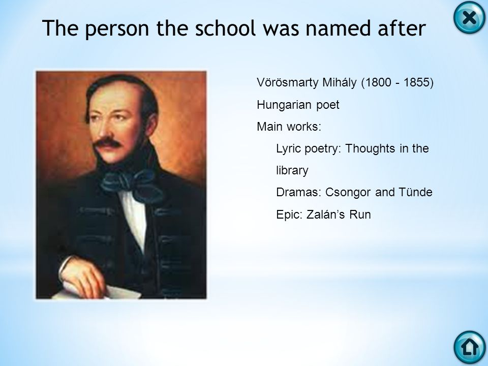 The person the school was named after Vörösmarty Mihály (1800 - 1855) Hungarian poet Main works: Lyric poetry: Thoughts in the library Dramas: Csongor and Tünde Epic: Zaláns Run
