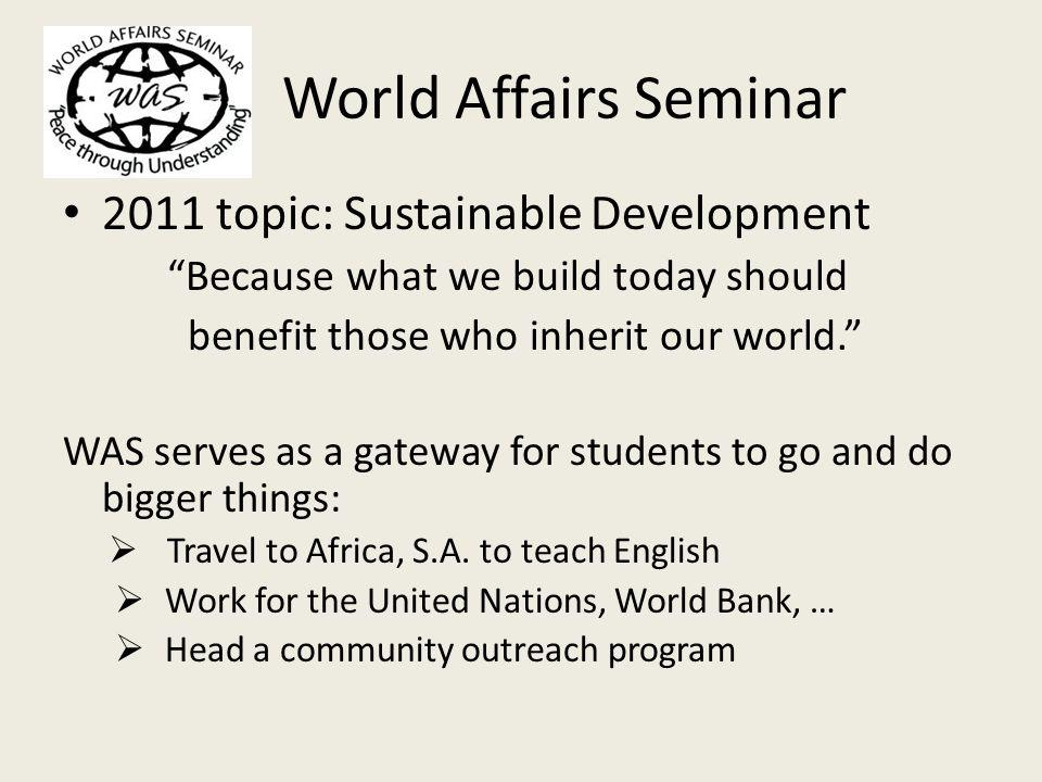 World Affairs Seminar 2011 topic: Sustainable Development Because what we build today should benefit those who inherit our world.