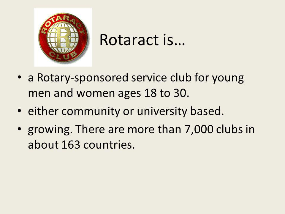 Rotaract is… a Rotary-sponsored service club for young men and women ages 18 to 30.