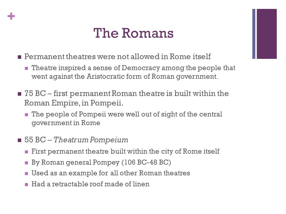 + The Romans Permanent theatres were not allowed in Rome itself Theatre inspired a sense of Democracy among the people that went against the Aristocratic form of Roman government.