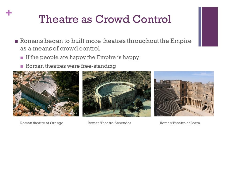 + Theatre as Crowd Control Romans began to built more theatres throughout the Empire as a means of crowd control If the people are happy the Empire is happy.