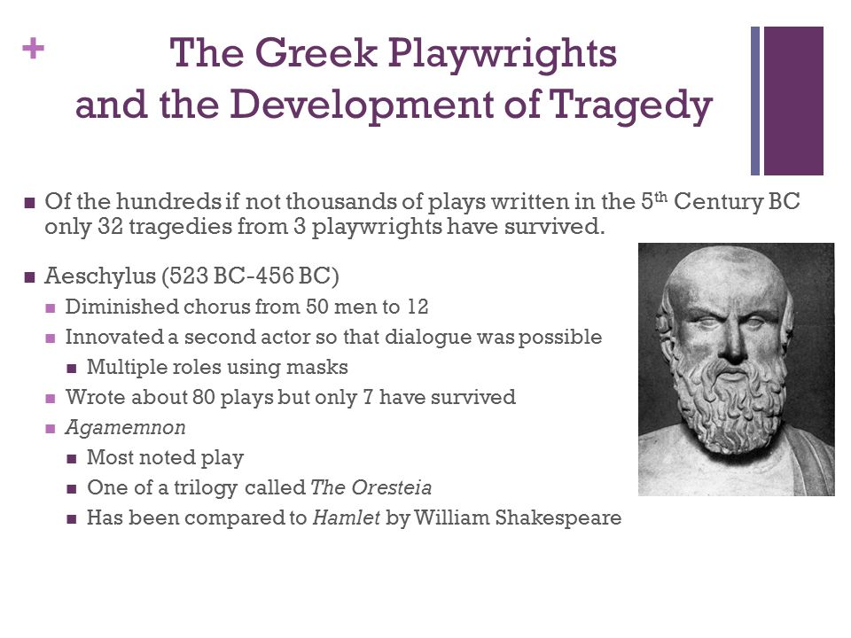 + The Greek Playwrights and the Development of Tragedy Of the hundreds if not thousands of plays written in the 5 th Century BC only 32 tragedies from 3 playwrights have survived.