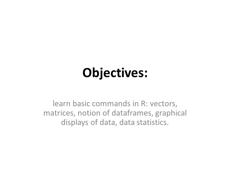 Objectives: learn basic commands in R: vectors, matrices, notion of dataframes, graphical displays of data, data statistics.