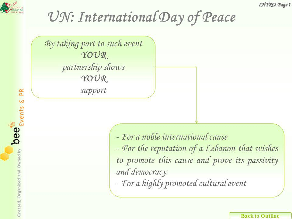 Back to Outline By taking part to such event YOUR partnership shows YOUR support - For a noble international cause - For the reputation of a Lebanon that wishes to promote this cause and prove its passivity and democracy - For a highly promoted cultural event UN: International Day of Peace INTRO.