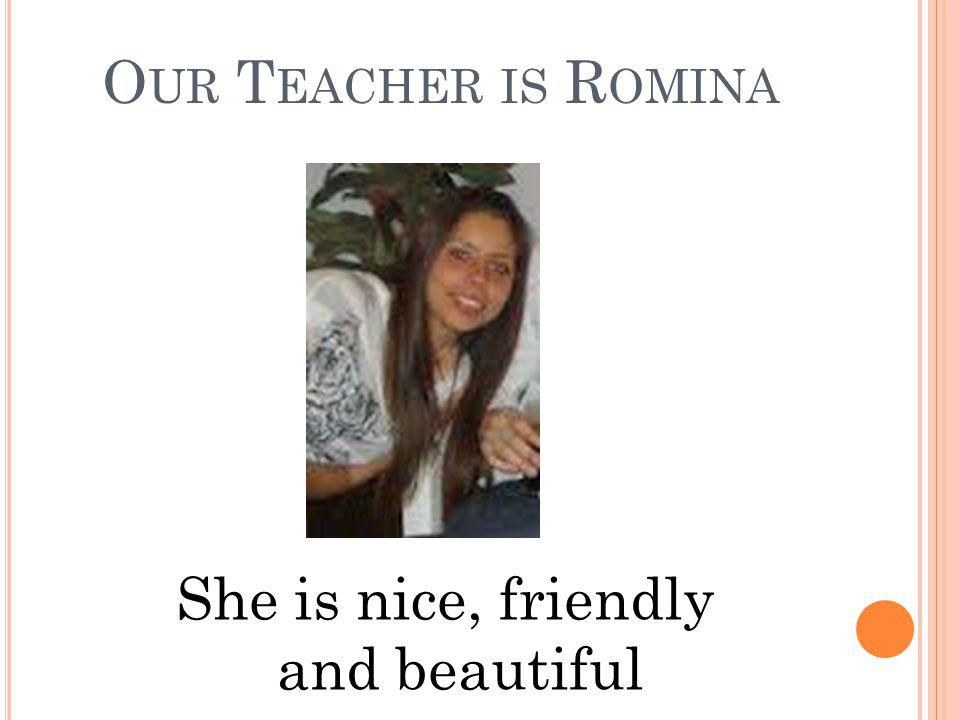 O UR T EACHER IS R OMINA She is nice, friendly and beautiful