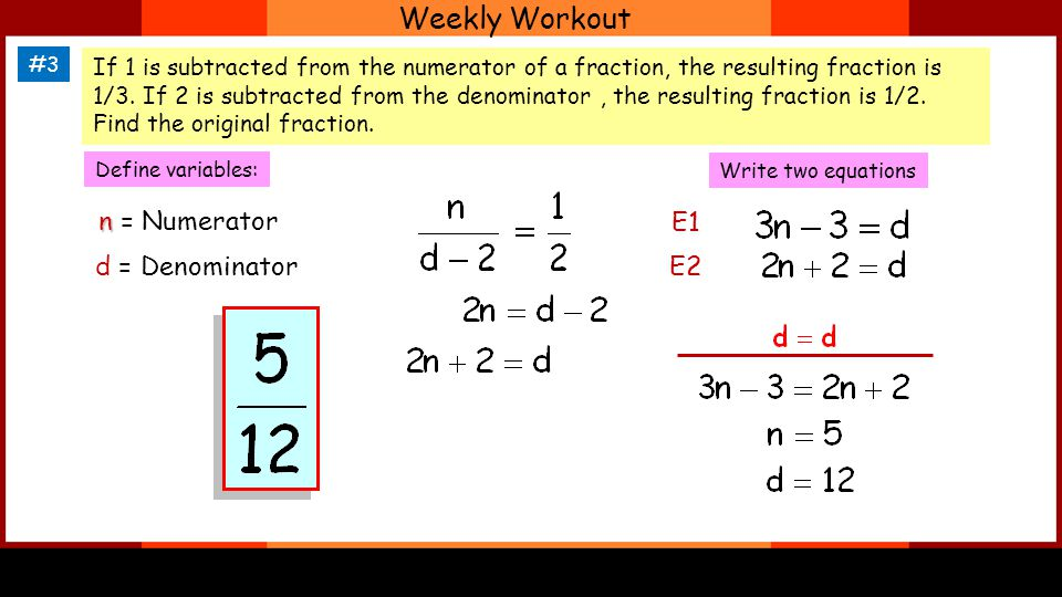 Weekly Workout #3 If 1 is subtracted from the numerator of a fraction, the resulting fraction is 1/3.