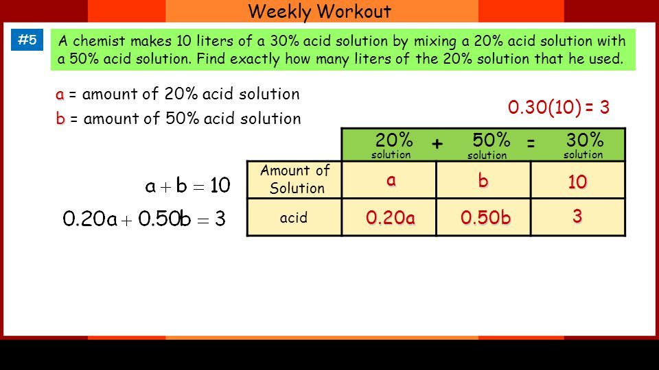 Weekly Workout #5 A chemist makes 10 liters of a 30% acid solution by mixing a 20% acid solution with a 50% acid solution.