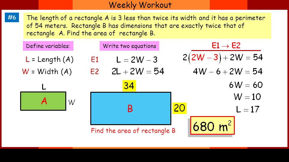 Weekly Workout #6 The length of a rectangle A is 3 less than twice its width and it has a perimeter of 54 meters.