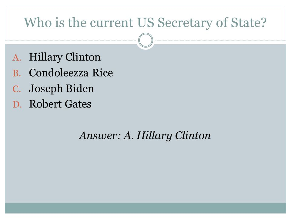 Who is the current US Secretary of State. A. Hillary Clinton B.