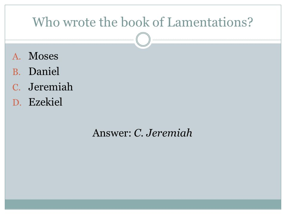 Who wrote the book of Lamentations A. Moses B. Daniel C. Jeremiah D. Ezekiel Answer: C. Jeremiah