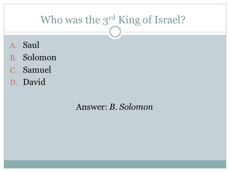 Who was the 3 rd King of Israel A. Saul B. Solomon C. Samuel D. David Answer: B. Solomon