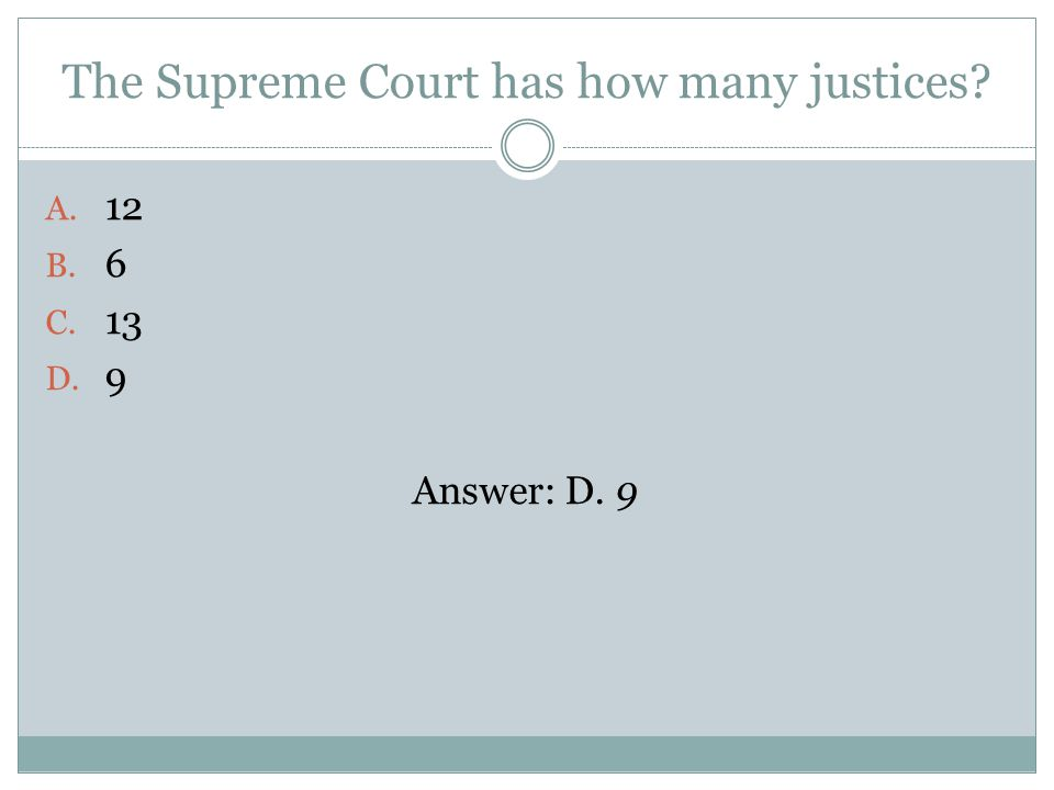 The Supreme Court has how many justices A. 12 B. 6 C. 13 D. 9 Answer: D. 9