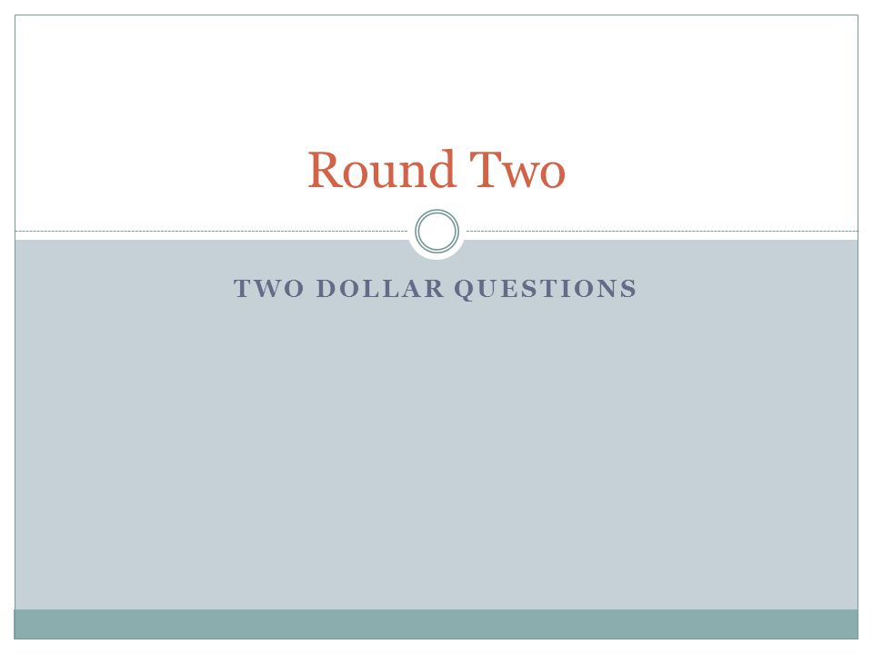TWO DOLLAR QUESTIONS Round Two
