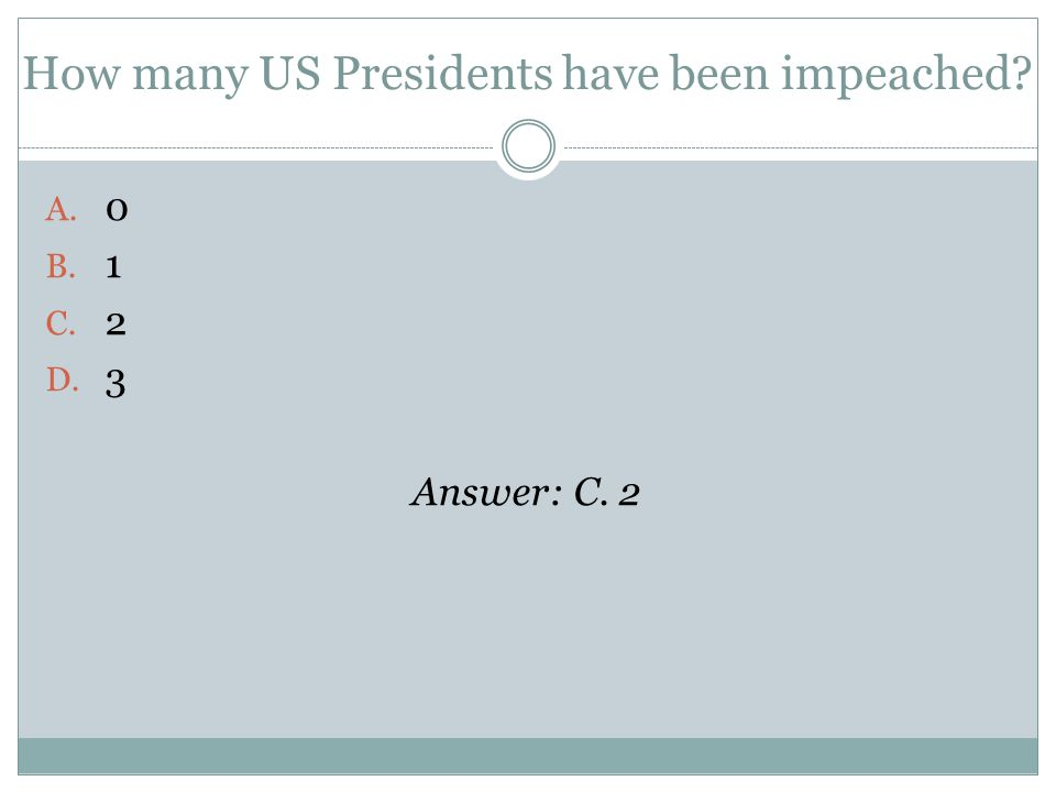 How many US Presidents have been impeached A. 0 B. 1 C. 2 D. 3 Answer: C. 2