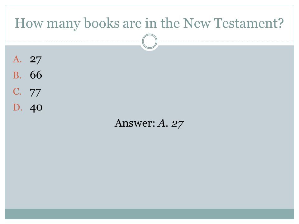 How many books are in the New Testament A. 27 B. 66 C. 77 D. 40 Answer: A. 27
