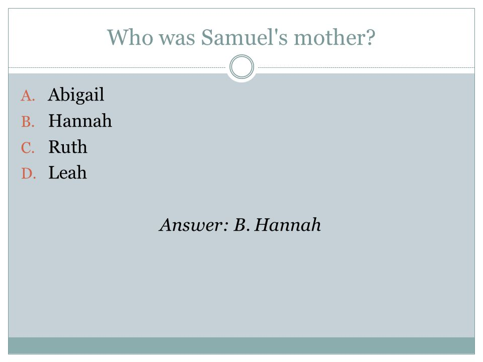 Who was Samuel s mother A. Abigail B. Hannah C. Ruth D. Leah Answer: B. Hannah