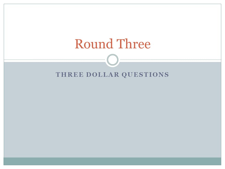 THREE DOLLAR QUESTIONS Round Three