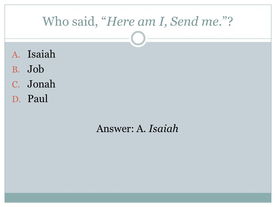 Who said, Here am I, Send me. A. Isaiah B. Job C. Jonah D. Paul Answer: A. Isaiah