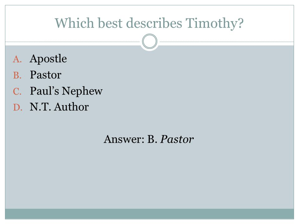 Which best describes Timothy A. Apostle B. Pastor C. Pauls Nephew D. N.T. Author Answer: B. Pastor