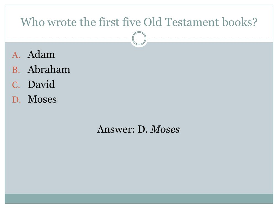 Who wrote the first five Old Testament books A. Adam B. Abraham C. David D. Moses Answer: D. Moses