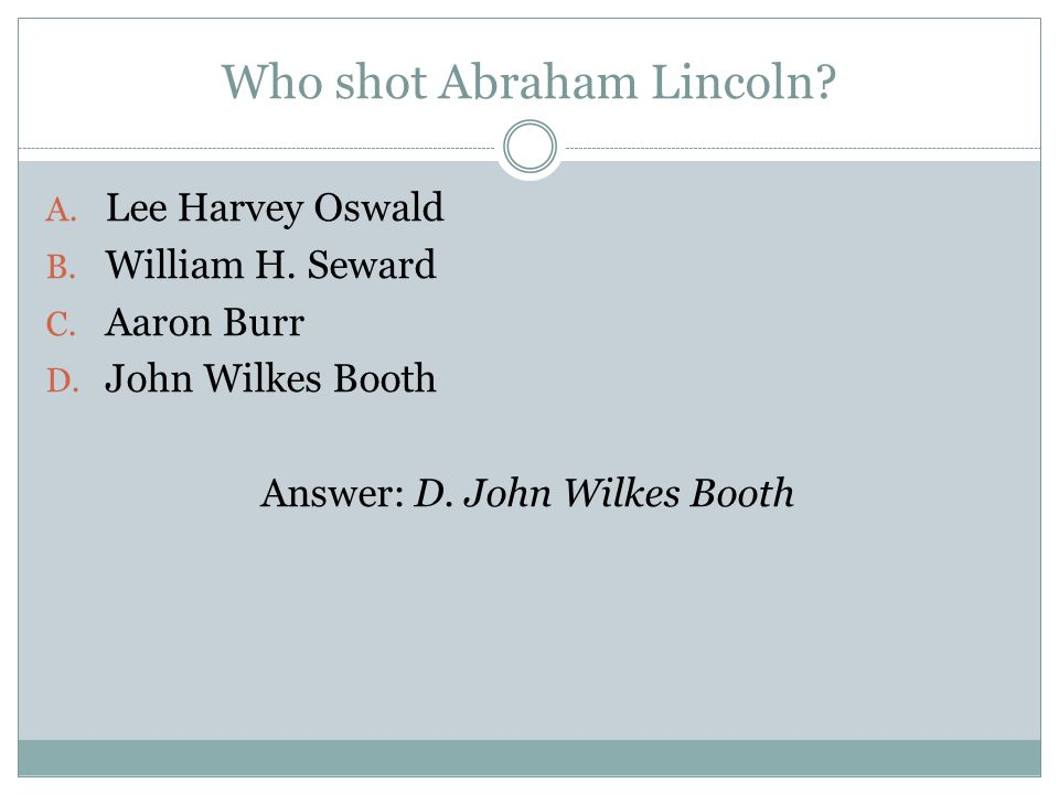 Who shot Abraham Lincoln. A. Lee Harvey Oswald B.