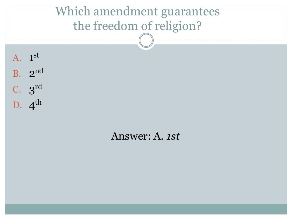 Which amendment guarantees the freedom of religion A. 1 st B. 2 nd C. 3 rd D. 4 th Answer: A. 1st