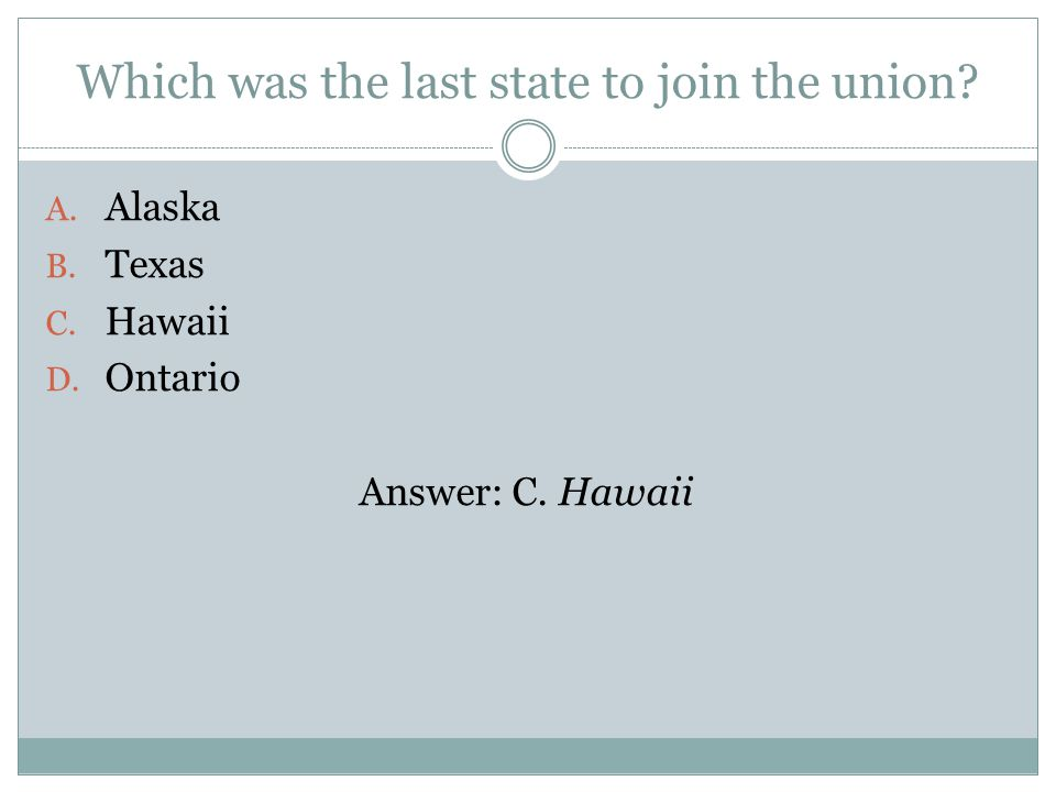 Which was the last state to join the union. A. Alaska B.