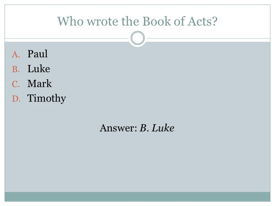 Who wrote the Book of Acts A. Paul B. Luke C. Mark D. Timothy Answer: B. Luke
