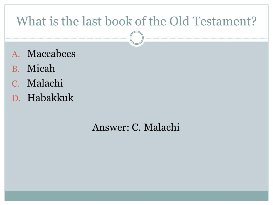 What is the last book of the Old Testament. A. Maccabees B.