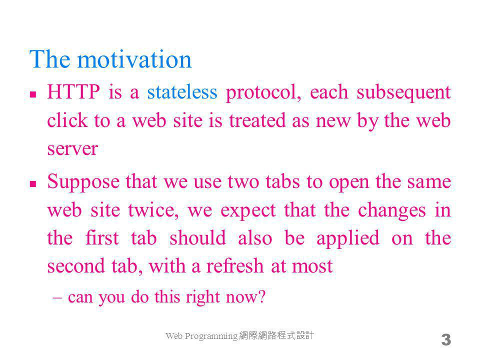 The motivation HTTP is a stateless protocol, each subsequent click to a web site is treated as new by the web server Suppose that we use two tabs to open the same web site twice, we expect that the changes in the first tab should also be applied on the second tab, with a refresh at most –can you do this right now.