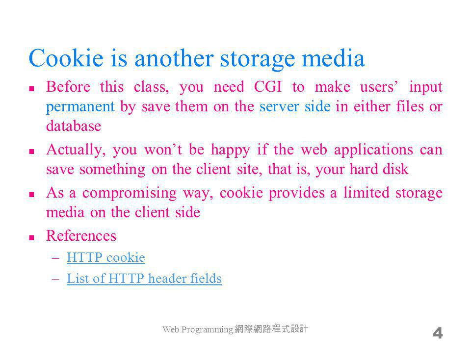 Cookie is another storage media Before this class, you need CGI to make users input permanent by save them on the server side in either files or database Actually, you wont be happy if the web applications can save something on the client site, that is, your hard disk As a compromising way, cookie provides a limited storage media on the client side References –HTTP cookieHTTP cookie –List of HTTP header fieldsList of HTTP header fields Web Programming 4