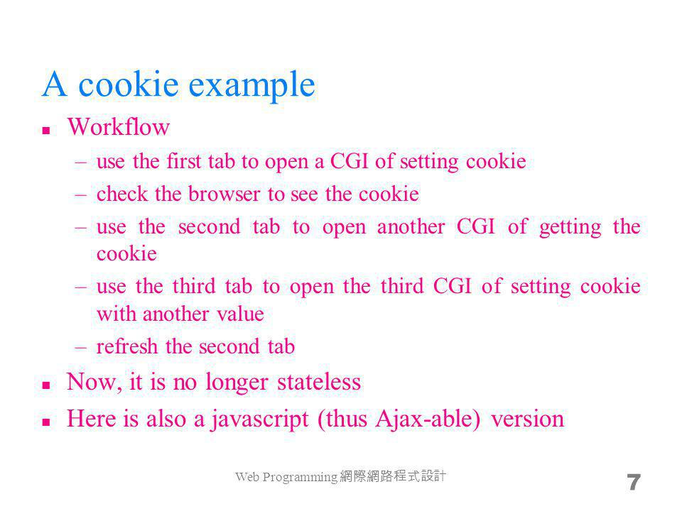 A cookie example Workflow –use the first tab to open a CGI of setting cookie –check the browser to see the cookie –use the second tab to open another CGI of getting the cookie –use the third tab to open the third CGI of setting cookie with another value –refresh the second tab Now, it is no longer stateless Here is also a javascript (thus Ajax-able) version Web Programming 7