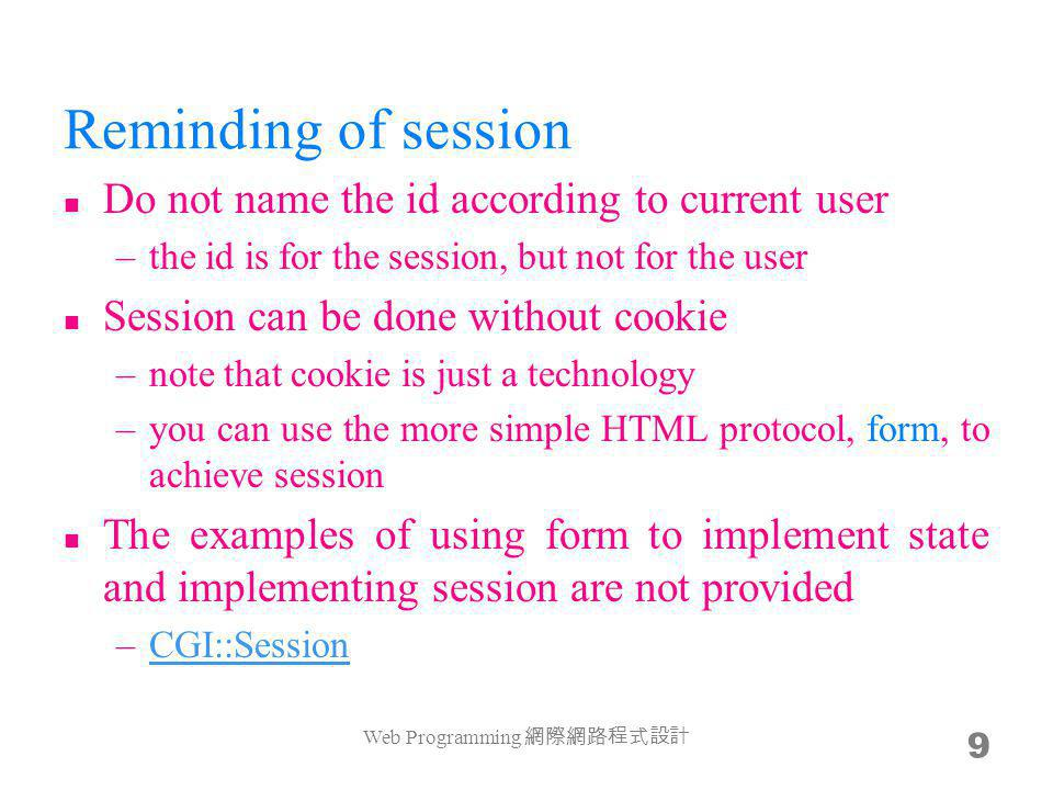 Reminding of session Do not name the id according to current user –the id is for the session, but not for the user Session can be done without cookie –note that cookie is just a technology –you can use the more simple HTML protocol, form, to achieve session The examples of using form to implement state and implementing session are not provided –CGI::SessionCGI::Session Web Programming 9