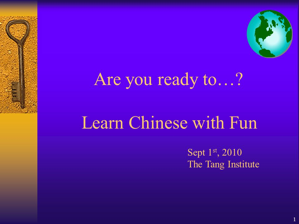 1 Are you ready to… Learn Chinese with Fun Sept 1 st, 2010 The Tang Institute
